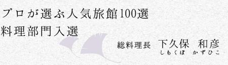 プロが選ぶ人気旅館100選料理部門入選。総料理長下久保和彦